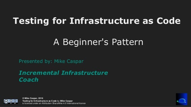 © Mike Caspar, 2016 Testing for Infrastructure as Code by Mike Caspar is licenced under an Attribution-ShareAlike 4.0 Inte...