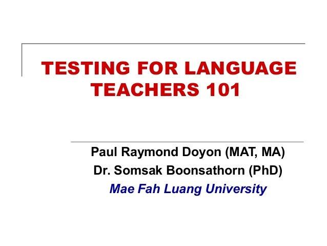 TESTING FOR LANGUAGE TEACHERS 101 Paul Raymond Doyon (MAT, MA) Dr. Somsak Boonsathorn (PhD) Mae Fah Luang University
