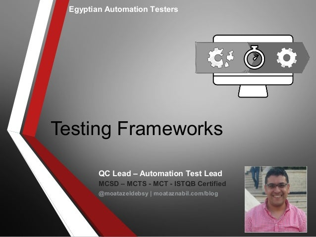 Testing Frameworks Egyptian Automation Testers QC Lead – Automation Test Lead MCSD – MCTS - MCT - ISTQB Certified @moataze...