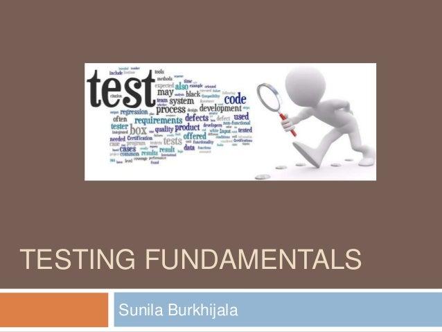 TESTING FUNDAMENTALS Sunila Burkhijala