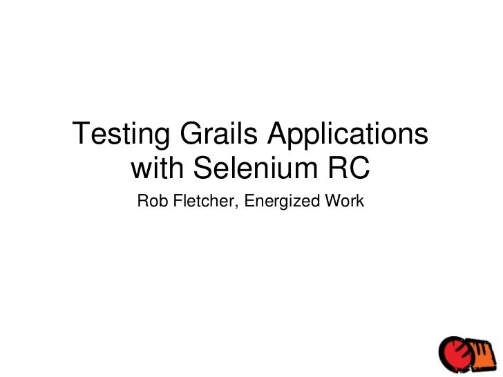 Testing Grails Applications with Selenium RC Rob Fletcher, Energized Work