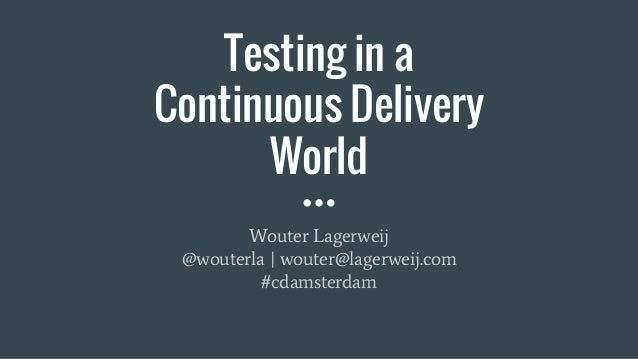 Testing in a Continuous Delivery World Wouter Lagerweij @wouterla | wouter@lagerweij.com #cdamsterdam