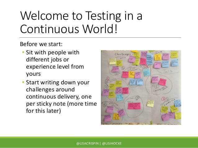 Welcome to Testing in a Continuous World! Before we start: • Sit with people with different jobs or experience level from ...