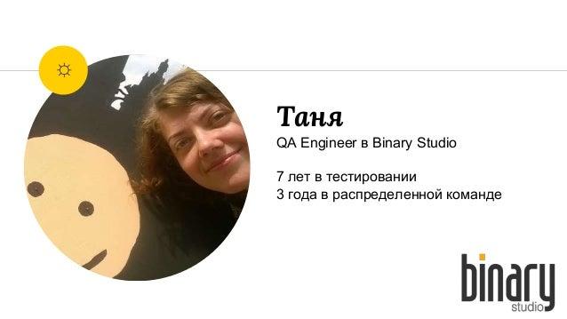Таня QA Engineer в Binary Studio 7 лет в тестировании 3 года в распределенной команде ☼