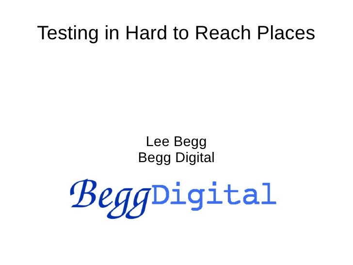 Testing in Hard to Reach Places            Lee Begg           Begg Digital