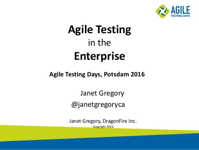 Agile Testing in the Enterprise Janet Gregory @janetgregoryca Janet Gregory, DragonFire Inc. Copyright 2016 Agile Testing ...