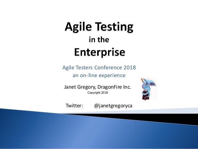 Janet Gregory, DragonFire Inc. Copyright 2018 Agile Testers Conference 2018 an on-line experience Twitter: @janetgregoryca