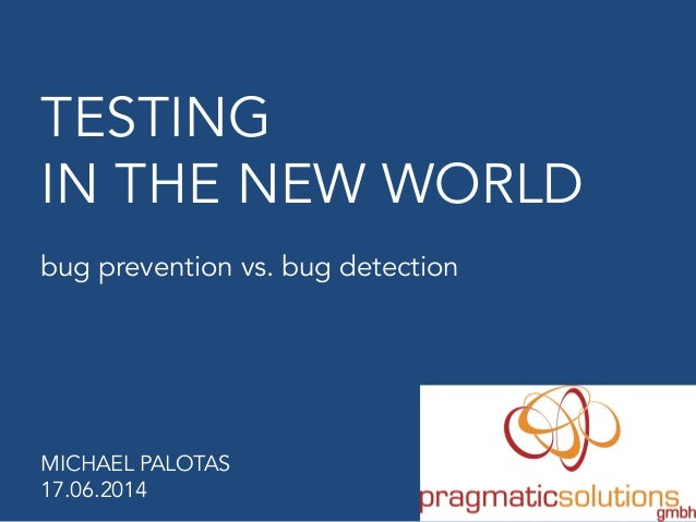 TESTING IN THE NEW WORLD bug prevention vs. bug detection MICHAEL PALOTAS 17.06.2014