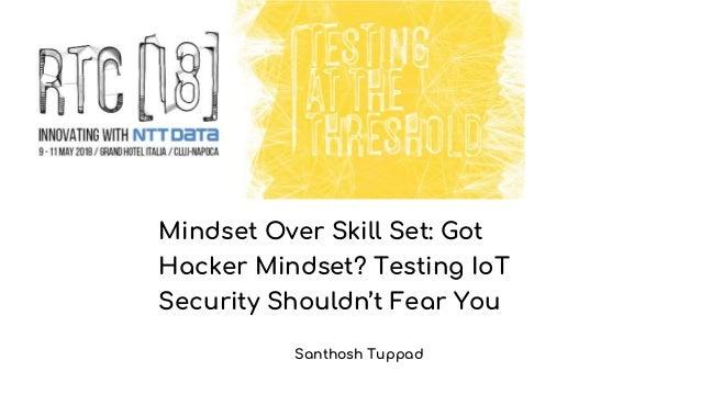 Mindset Over Skill Set: Got Hacker Mindset? Testing IoT Security Shouldn't Fear You Santhosh Tuppad