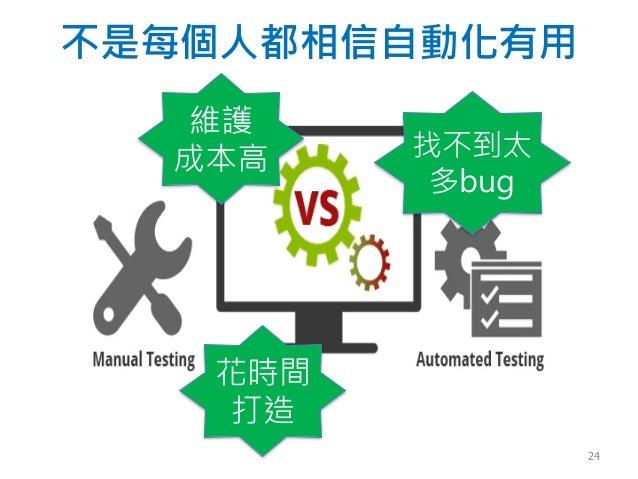 不是每個人都相信自動化有用 花時間 打造 維護 成本高 找不到太 多bug 24