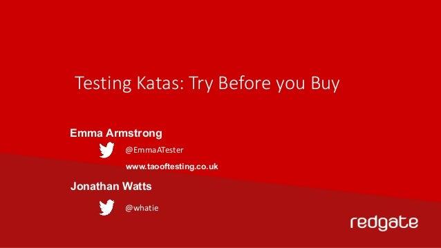 Testing Katas: Try Before you Buy  Emma Armstrong  @EmmaATester  www.taooftesting.co.uk  Jonathan Watts  @whatie