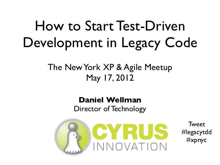 How to Start Test-DrivenDevelopment in Legacy Code   The New York XP & Agile Meetup            May 17, 2012          Danie...