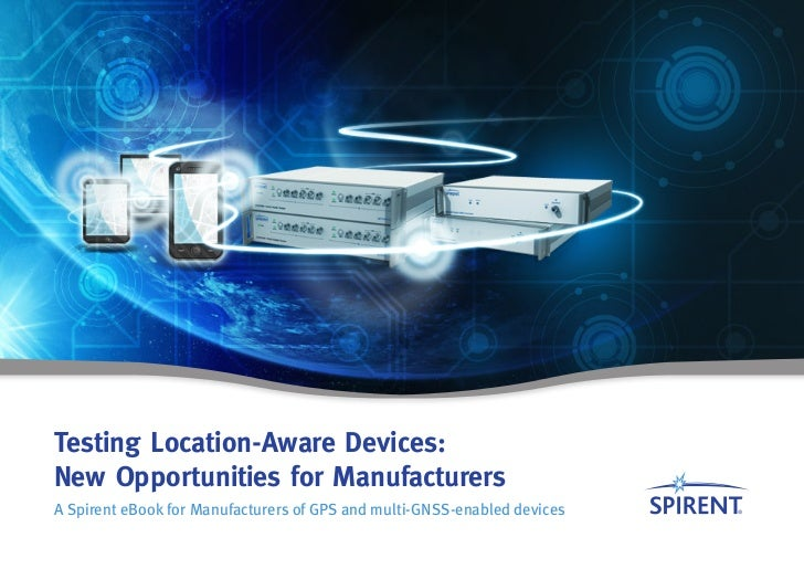 Testing Location-Aware Devices:New Opportunities for ManufacturersA Spirent eBook for Manufacturers of GPS and multi-GNSS-...