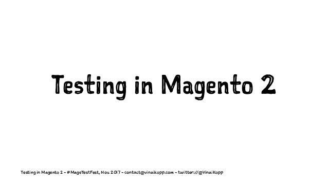 Testing in Magento 2 Testing in Magento 2 - #MageTestFest, Nov. 2017 - contact@vinaikopp.com - twitter://@VinaiKopp