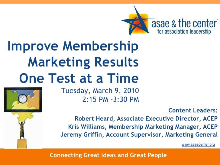 Improve Membership Marketing Results One Test at a Time Tuesday, March 9, 20102:15 PM -3:30 PM<br />Content Leaders:<br />...