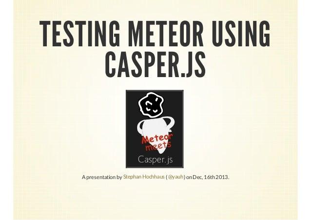 TESTING METEOR USING CASPER.JS  A presentation by Stephan Hochhaus ( @yauh ) on Dec, 16th 2013.
