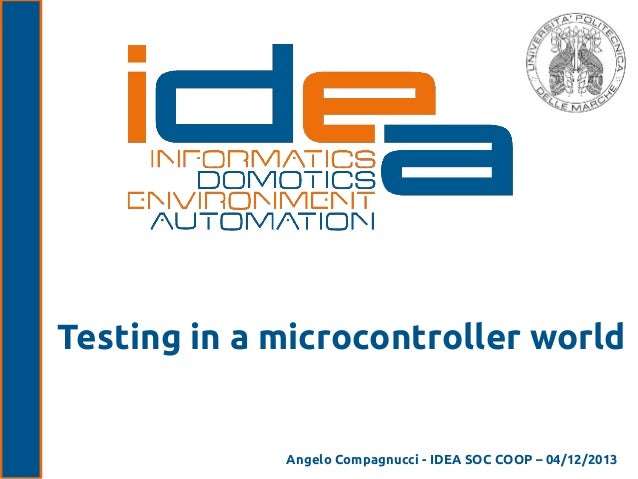 Testing in a microcontroller world  Angelo Compagnucci - IDEA SOC COOP – 04/12/2013