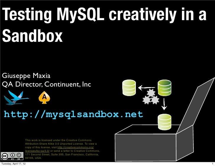 Testing MySQL creatively in aSandboxGiuseppe MaxiaQA Director, Continuent, Inc  http://mysqlsandbox.net                   ...