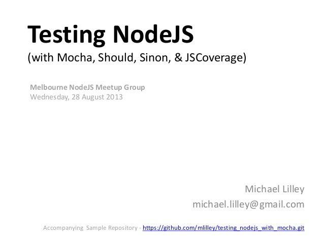 Testing NodeJS (with Mocha, Should, Sinon, & JSCoverage) Michael Lilley michael.lilley@gmail.com Melbourne NodeJS Meetup G...