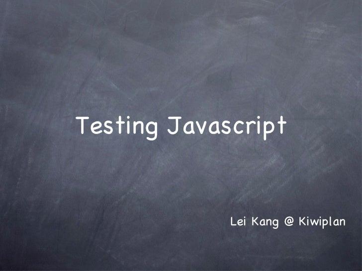 Testing Javascript <ul><li>Lei Kang @ Kiwiplan </li></ul>