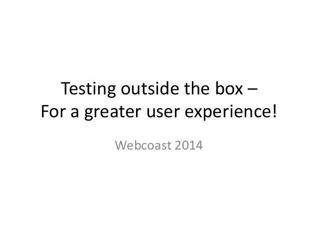 Testing outside the box – For a greater user experience! Webcoast 2014