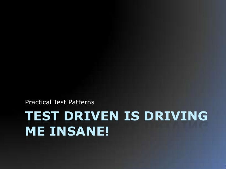 Test Driven is Driving me Insane!<br />Practical Test Patterns<br />