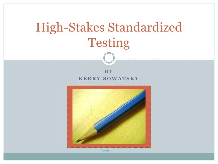 By<br />Kerry Sowatsky<br />High-Stakes Standardized Testing<br />Source<br />