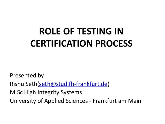 ROLE OF TESTING INCERTIFICATION PROCESSPresented byRishu Seth(seth@stud.fh-frankfurt.de)M.Sc High Integrity SystemsUnivers...