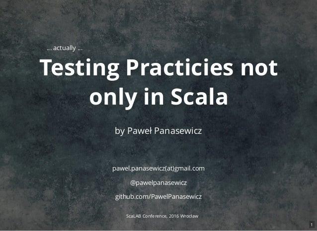 Testing Practicies not only in Scala by Paweł Panasewicz pawel.panasewicz(at)gmail.com @pawelpanasewicz github.com/PawelPa...