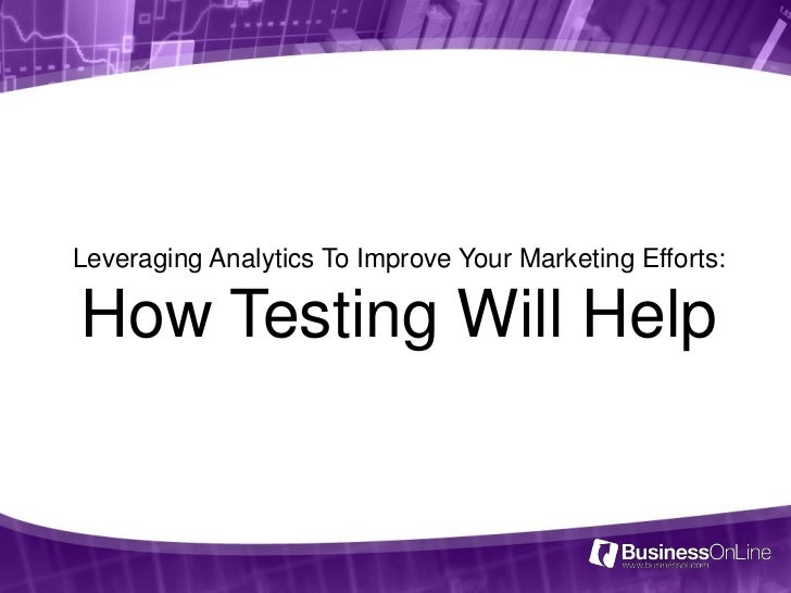 Leveraging Analytics To Improve Your Marketing Efforts:How Testing Will Help