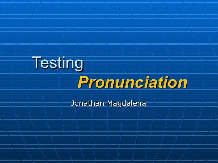 Testing    Pronunciation Jonathan Magdalena