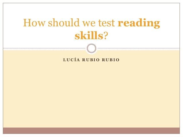 L U C Í A R U B I O R U B I O How should we test reading skills?