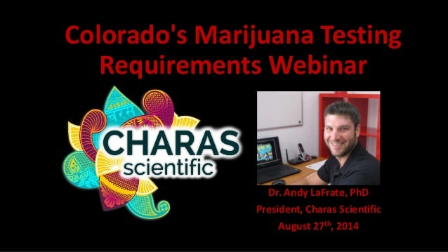 Colorado's Marijuana Testing  Requirements Webinar  Dr. Andy LaFrate, PhD  President, Charas Scientific  August 27th, 2014