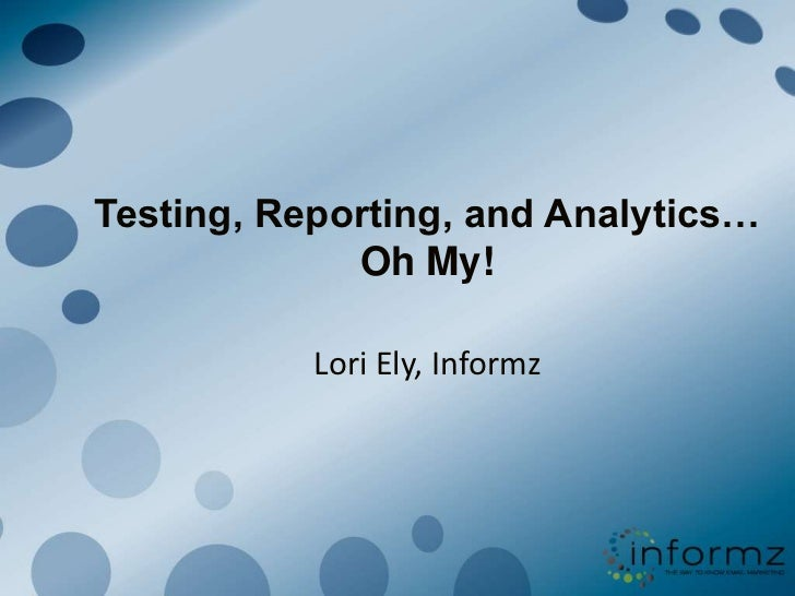 Testing, Reporting, and Analytics…Oh My!<br />Lori Ely, Informz<br />