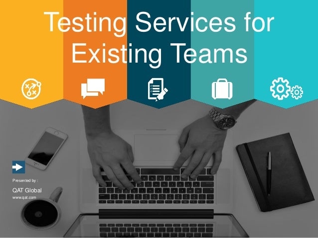 www.qat.com Presented by : QAT Global Testing Services for Existing Teams