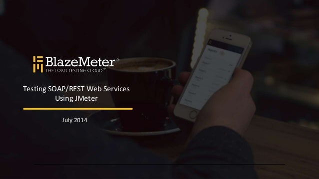 Testing SOAP/REST Web Services Using JMeter July 2014