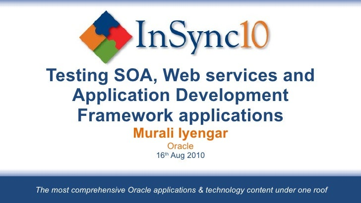 Testing SOA, Web services and Application Development Framework applications Murali Iyengar Oracle 16 th  Aug 2010 The mos...