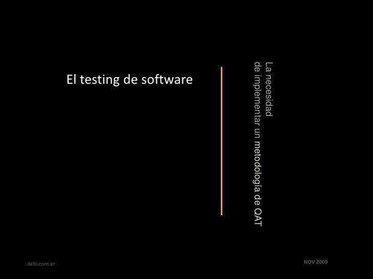 El testing de software<br />La necesidad <br />de implementar un metodología de QAT<br />NOV 2009<br />delti.com.ar<br />