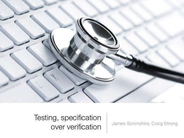 Testing, specification                         James Scrimshire, Craig Strong      over verification