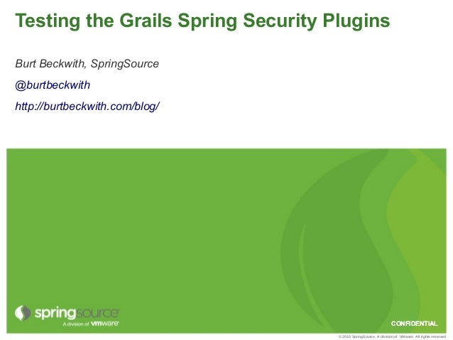 Testing the Grails Spring Security PluginsBurt Beckwith, SpringSource@burtbeckwithhttp://burtbeckwith.com/blog/           ...
