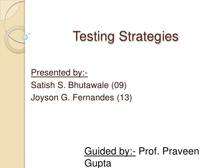 Testing Strategies<br />Presented by:-<br />Satish S. Bhutawale (09)<br />Joyson G. Fernandes (13)<br />Guided by:- Prof. ...