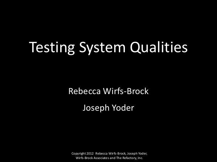 Testing System Qualities     Rebecca Wirfs-Brock             Joseph Yoder      Copyright 2012 Rebecca Wirfs-Brock, Joseph ...