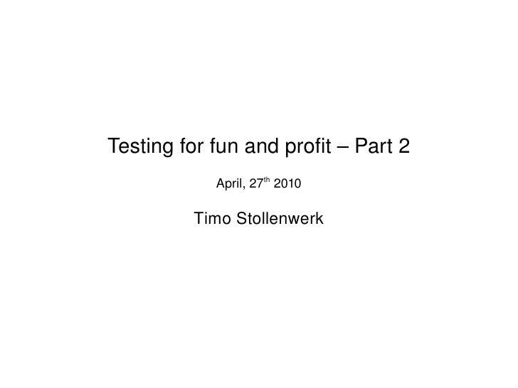 Testingforfunandprofit–Part2                 April,27th2010               TimoStollenwerk                      ...