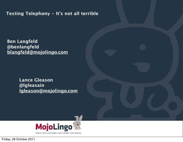 Testing Telephony - It's not all terrible   Ben Langfeld   @benlangfeld   blangfeld@mojolingo.com            Lance Gleason...