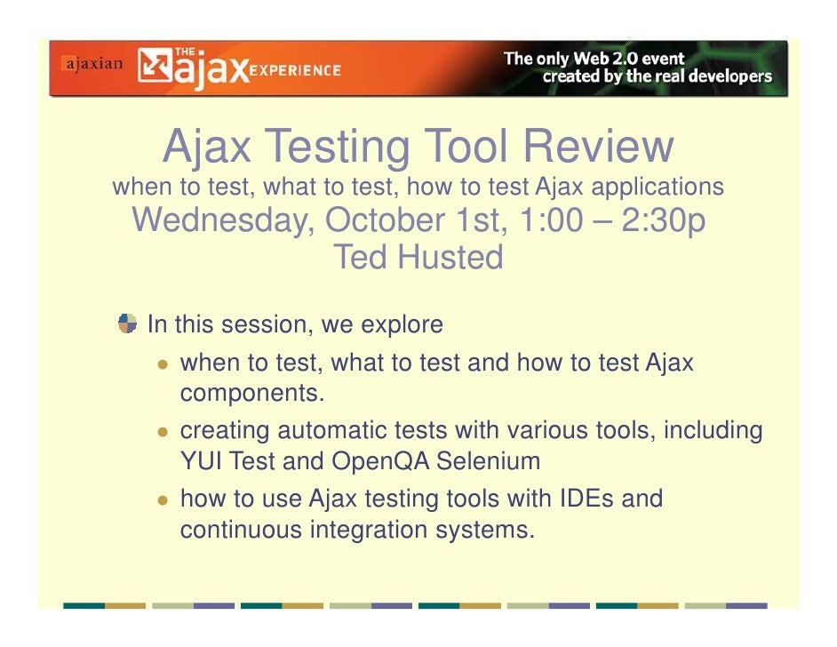 Ajax Testing Tool Review when to test, what to test, how to test Ajax applications  Wednesday, October 1st, 1:00 – 2:30p  ...