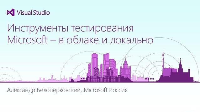 Александр Белоцерковский, Microsoft Россия Инструменты тестирования Microsoft – в облаке и локально