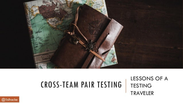 CROSS-TEAM PAIR TESTING LESSONS OF A TESTING TRAVELER @lisihocke