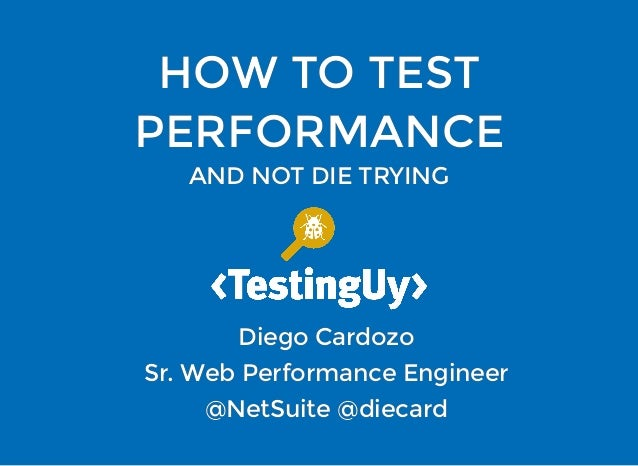HOW TO TESTHOW TO TEST PERFORMANCEPERFORMANCE AND NOT DIE TRYINGAND NOT DIE TRYING Diego CardozoDiego Cardozo Sr. Web Perf...