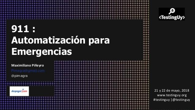 911 : Automatización para Emergencias Maximiliano Piñeyro Pimagra@gmail.com @pimagra 21 y 22 de mayo, 2018 www.testinguy.o...