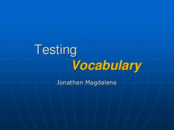 Testing    Vocabulary<br />Jonathan Magdalena<br />